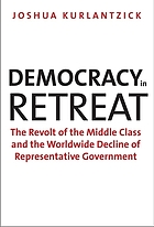 Democracy in retreat : the revolt of the middle class and the worldwide decline of representative government