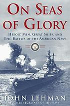 On seas of glory : heroic men, great ships, and epic battles of the American Navy