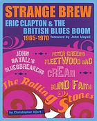 Strange brew : Eric Clapton & the British blues boom, 1965-1970