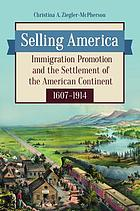 Selling America : immigration promotion and the settlement of the American continent, 1607-1914
