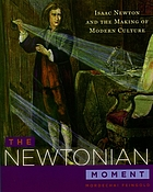 The Newtonian moment : Isaac Newton and the making of modern culture
