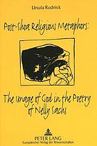 Post-Shoa religious metaphors : the image of God in the poetry of Nelly Sachs