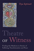 Theatre of witness : finding the medicine in stories of suffering, transformation and peace
