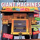 Kids' book of giant machines that crush, cut, dig, drill, excavate, grade, haul, pave, pump, push, roll, stack, thresh and transport big things