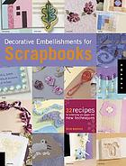 Decorative embellishments for scrapbooks : 32 recipes for enhancing your pages with new techniques