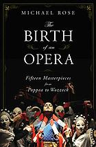 The birth of an opera : fifteen masterpieces from Poppea to Wozzeck