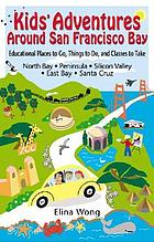 Kids' adventures around San Francisco Bay : educational places to go, things to do & classes to take in the North Bay, peninsula, east bay, Silicon Valley & Santa Cruz