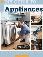 DIY guide to appliances : installing & maintaining your major appliances