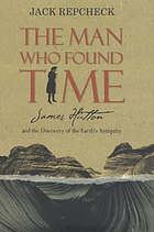The man who found time : James Hutton and the discovery of Earth's antiquity