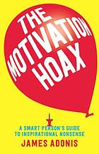 The motivation hoax : a smart person's guide to inspirational nonsense