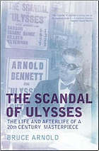 The scandal of Ulysses : the life and afterlife of a twentieth century masterpiece