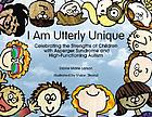 I am utterly unique : celebrating the strengths of children with asperger syndrome and high-functioning autism