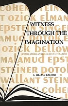 Witness through the imagination : Ozick, Elman, Cohen, Potok, Singer, Epstein, Bellow, Steiner, Wallant, Malamud : Jewish-American Holocaust literature
