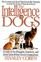 The intelligence of dogs : a guide to the thoughts, emotions, and inner lives or our canine companions