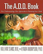 The A.D.D. book : new understandings, new approaches to parenting your child