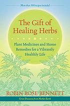The gift of healing herbs : plant medicines and home remedies for a vibrantly healthy life