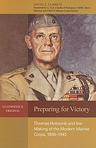 Preparing for victory : Thomas Holcomb and the making of the modern Marine Corps, 1936-1943