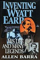 Inventing Wyatt Earp : his life and many legends
