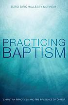 Practicing baptism : Christian practices and the presence of Christ