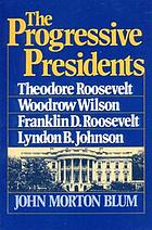 The progressive Presidents : Roosevelt, Wilson, Roosevelt, Johnson