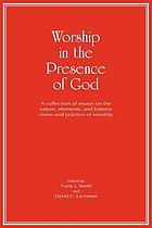 Worship in the presence of God : a collection of essays on the nature, elements, and historic views and practice of worship