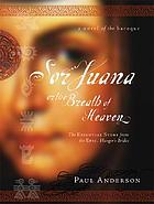 Sor Juana, or The breath of Heaven : the essential story from the epic, Hunger's bride