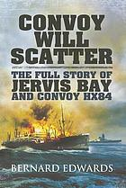 Convoy will scatter : the full story of Jervis Bay and Convoy HX84