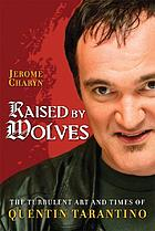 Raised by wolves : the turbulent art and times of Quentin Tarantino