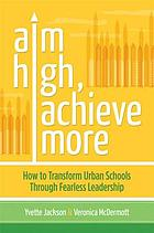 Aim High, Achieve More : How to Transform Urban Schools Through Fearless Leadership.