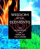 Wisdom of the elements : the sacred wheel of earth, air, fire, and water
