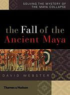 The fall of the ancient Maya : solving the mystery of the Maya collapse