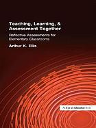Teaching, learning & assessment together : reflective assessments for elementary classrooms