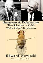 Sturtevant and Dobzhansky, two scientists at odds : with a student's recollections