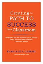 Creating the path to success in the classroom : teaching to close the graduation gap for minority, first-generation & academically unprepared students