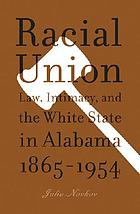 Racial union : law, intimacy, and the White state in Alabama, 1865-1954