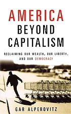 America beyond capitalism : reclaiming our wealth, our liberty, and our democracy