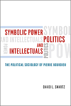 Symbolic power, politics, and intellectuals : the political sociology of Pierre Bourdieu