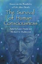 The survival of human consciousness : essays on the possibility of life after death