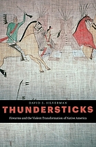 Thundersticks : firearms and the violent transformation of native America