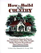 How to build in the country : good advice from the past on how to choose a site, plan, design, build, decorate & landscape your country home