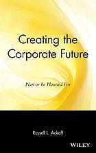 Creating the corporate future : plan or be planned for