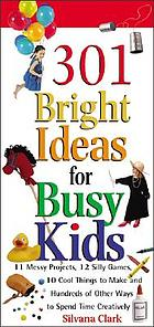301 bright ideas for busy kids : 11 messy projects, 12 silly games, 10 cool things to make, and hundreds of other ways to spend time creatively