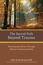 The sacred path beyond trauma : reaching the divine through nature's healing symbols