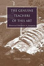The genuine teachers of this art : rhetorical education in antiquity