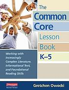 The common core lesson book, K-5 : working with increasingly complex literature, informational text, and foundational reading skills