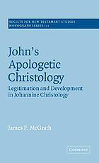 John's apologetic christology : legitimation and development in Johannine christology