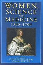 Women, science and medicine 1500-1700 : mothers and sisters of the Royal Society