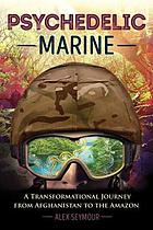 Psychedelic Marine : a transformational journey from Afghanistan to the Amazon