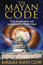 The Mayan code : time acceleration and awakening the world mind
