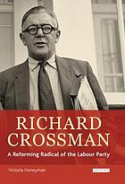 Richard Crossman : a reforming radical of the Labour Party